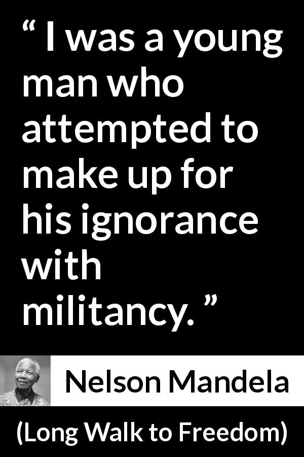 "Nelson Mandela about youth (""Long Walk to Freedom"", 1995) - I was a young man who attempted to make up for his ignorance with militancy."