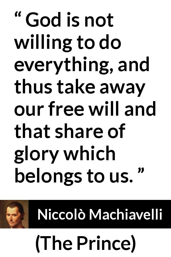 "Niccolò Machiavelli about God (""The Prince"", 1532) - God is not willing to do everything, and thus take away our free will and that share of glory which belongs to us."