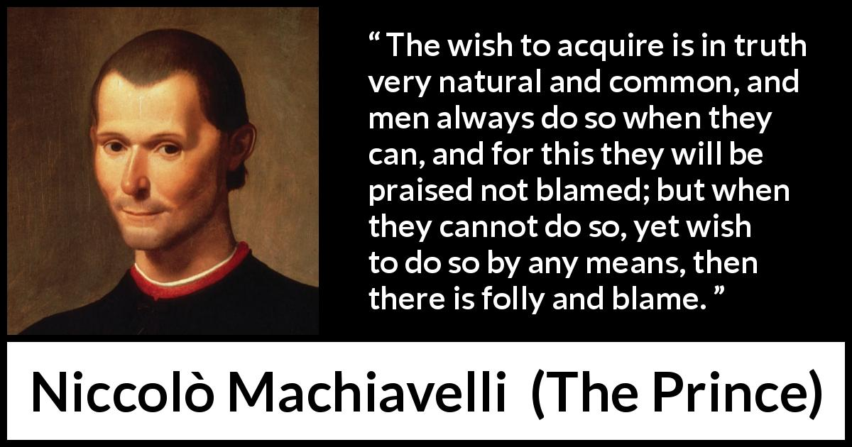Niccolò Machiavelli quote about blame from The Prince (1532) - The wish to acquire is in truth very natural and common, and men always do so when they can, and for this they will be praised not blamed; but when they cannot do so, yet wish to do so by any means, then there is folly and blame.