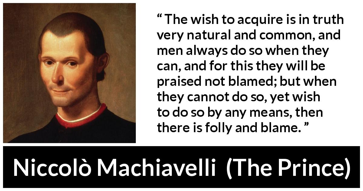 "Niccolò Machiavelli about blame (""The Prince"", 1532) - The wish to acquire is in truth very natural and common, and men always do so when they can, and for this they will be praised not blamed; but when they cannot do so, yet wish to do so by any means, then there is folly and blame."