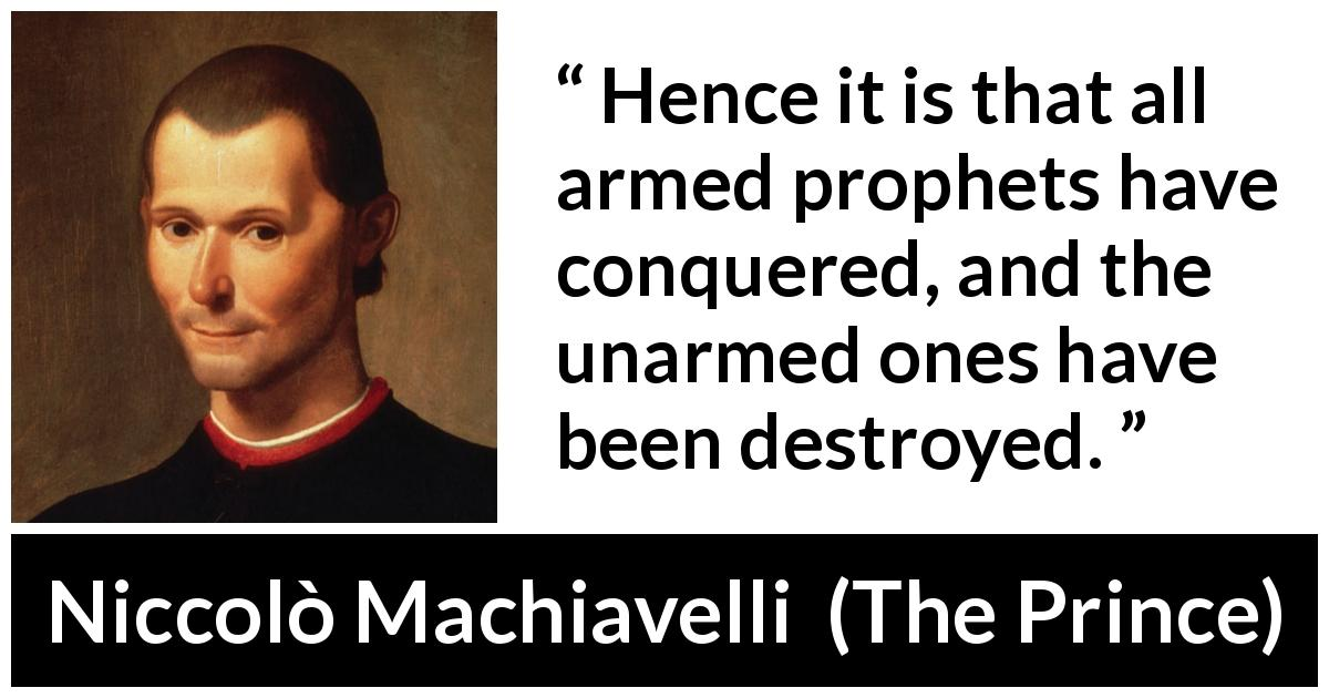 "Niccolò Machiavelli about conquest (""The Prince"", 1532) - Hence it is that all armed prophets have conquered, and the unarmed ones have been destroyed."