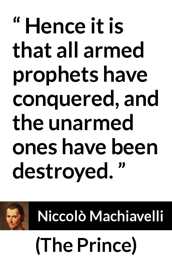 Niccolò Machiavelli - The Prince - Hence it is that all armed prophets have conquered, and the unarmed ones have been destroyed.