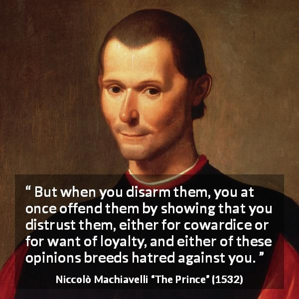"Niccolò Machiavelli about cowardice (""The Prince"", 1532) - But when you disarm them, you at once offend them by showing that you distrust them, either for cowardice or for want of loyalty, and either of these opinions breeds hatred against you."
