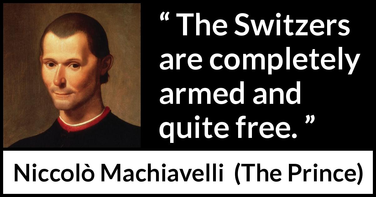 Niccolò Machiavelli quote about freedom from The Prince (1532) - The Switzers are completely armed and quite free.