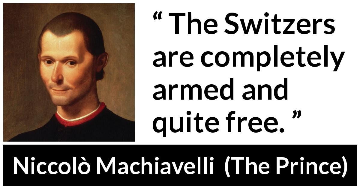 Niccolò Machiavelli - The Prince - The Switzers are completely armed and quite free.