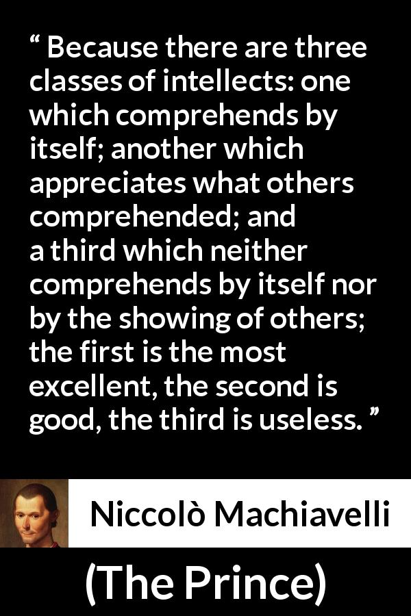 "Niccolò Machiavelli about intellect (""The Prince"", 1532) - Because there are three classes of intellects: one which comprehends by itself; another which appreciates what others comprehended; and a third which neither comprehends by itself nor by the showing of others; the first is the most excellent, the second is good, the third is useless."