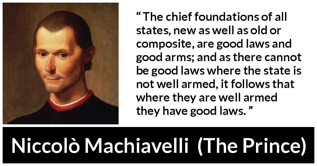 "Niccolò Machiavelli about law (""The Prince"", 1532) - The chief foundations of all states, new as well as old or composite, are good laws and good arms; and as there cannot be good laws where the state is not well armed, it follows that where they are well armed they have good laws."