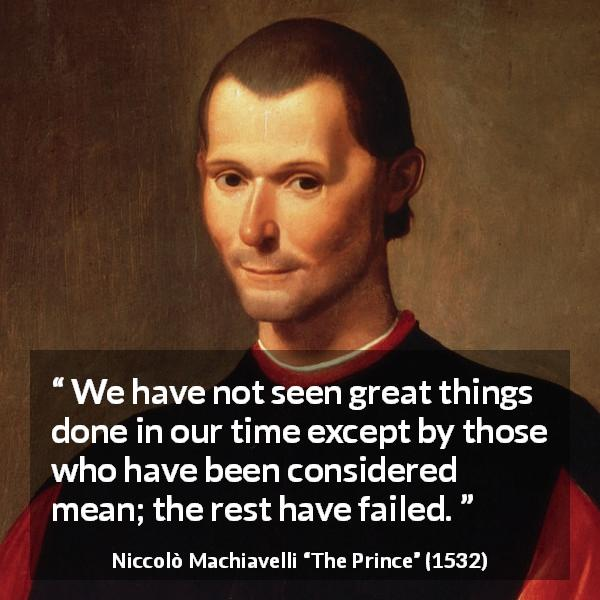 "Niccolò Machiavelli about meanness (""The Prince"", 1532) - We have not seen great things done in our time except by those who have been considered mean; the rest have failed."