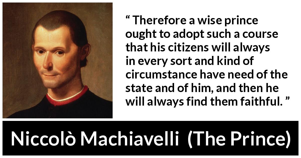 "Niccolò Machiavelli about need (""The Prince"", 1532) - Therefore a wise prince ought to adopt such a course that his citizens will always in every sort and kind of circumstance have need of the state and of him, and then he will always find them faithful."