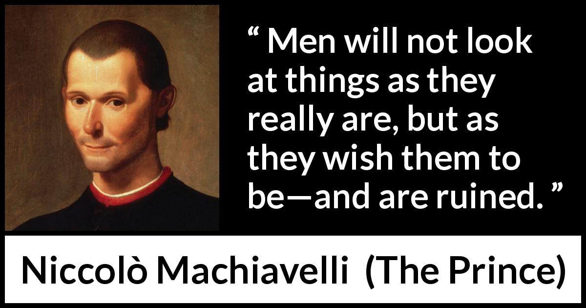"Niccolò Machiavelli about reality (""The Prince"", 1532) - Men will not look at things as they really are, but as they wish them to be—and are ruined."