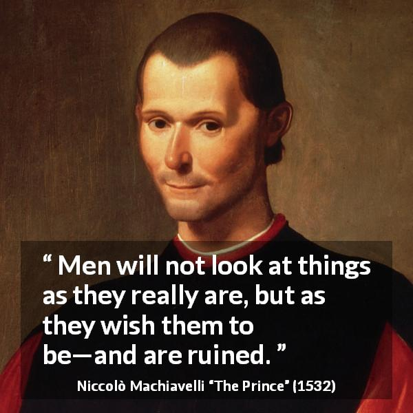 Niccolò Machiavelli quote about reality from The Prince (1532) - Men will not look at things as they really are, but as they wish them to be—and are ruined.