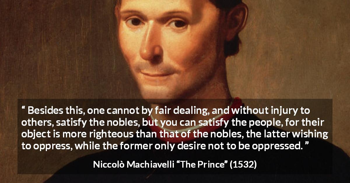 "Niccolò Machiavelli about satisfaction (""The Prince"", 1532) - Besides this, one cannot by fair dealing, and without injury to others, satisfy the nobles, but you can satisfy the people, for their object is more righteous than that of the nobles, the latter wishing to oppress, while the former only desire not to be oppressed."