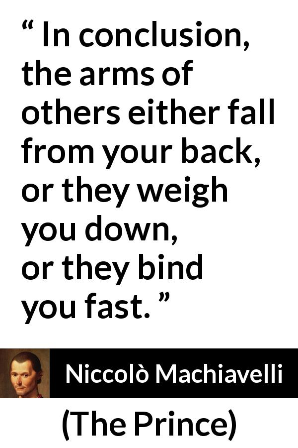 Niccolò Machiavelli - The Prince - In conclusion, the arms of others either fall from your back, or they weigh you down, or they bind you fast.