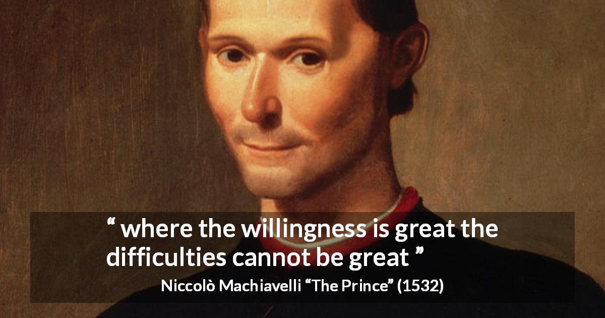 "Niccolò Machiavelli about will (""The Prince"", 1532) - where the willingness is great the difficulties cannot be great"