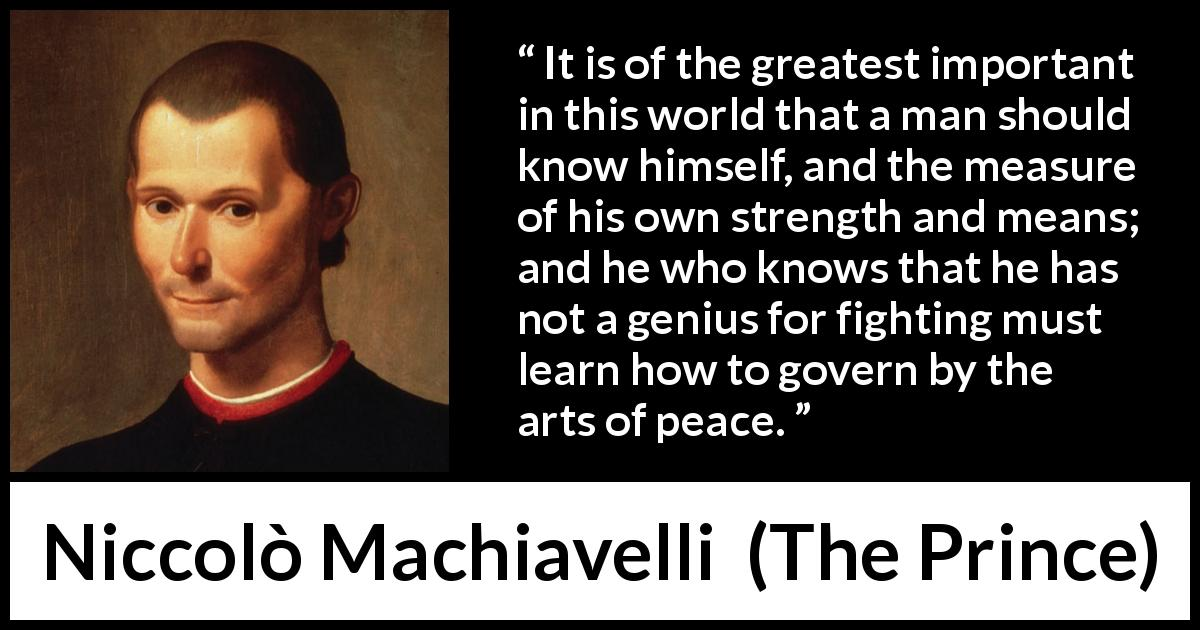 "Niccolò Machiavelli about wisdom (""The Prince"", 1532) - It is of the greatest important in this world that a man should know himself, and the measure of his own strength and means; and he who knows that he has not a genius for fighting must learn how to govern by the arts of peace."