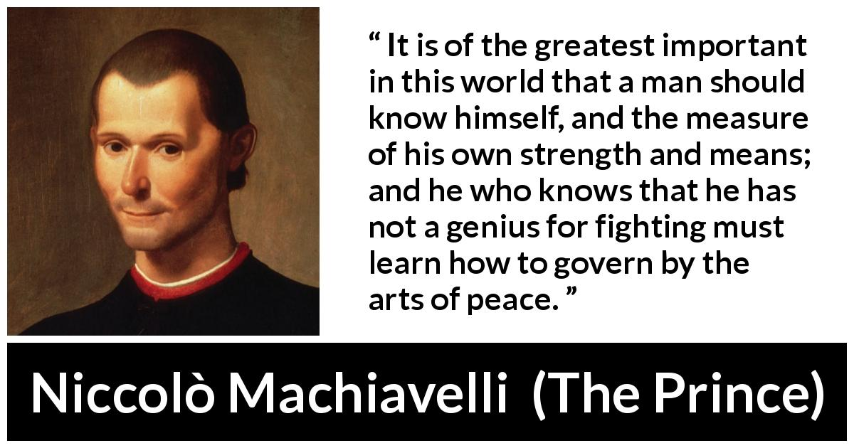 Niccolò Machiavelli - The Prince - It is of the greatest important in this world that a man should know himself, and the measure of his own strength and means; and he who knows that he has not a genius for fighting must learn how to govern by the arts of peace.