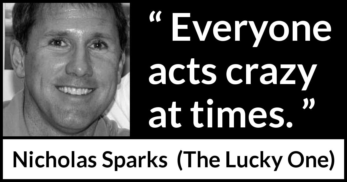 "Nicholas Sparks about act (""The Lucky One"", 2008) - Everyone acts crazy at times."
