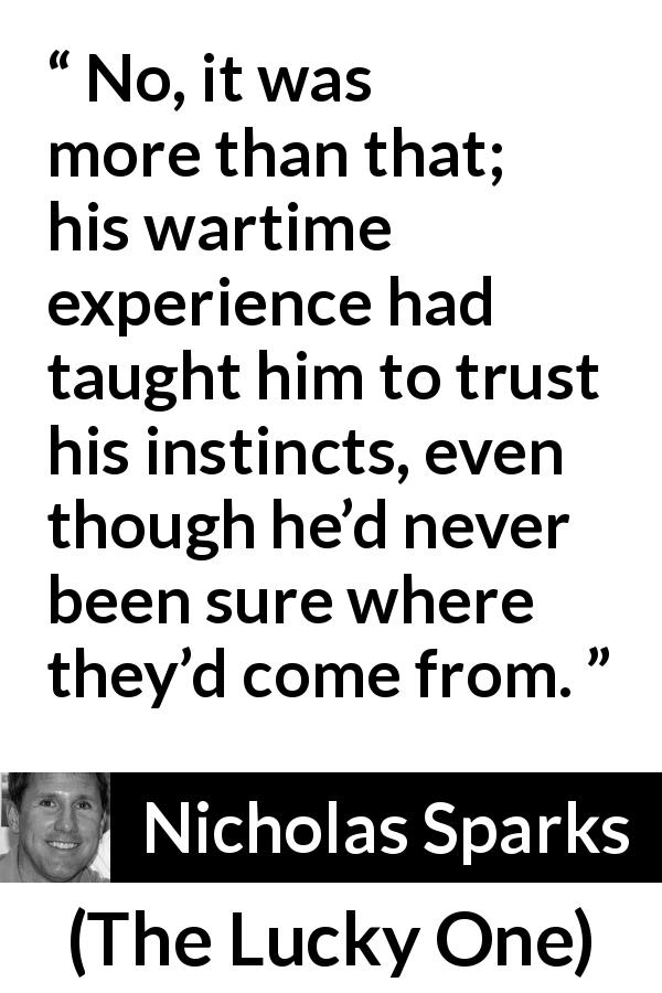 "Nicholas Sparks about experience (""The Lucky One"", 2008) - No, it was more than that; his wartime experience had taught him to trust his instincts, even though he'd never been sure where they'd come from."