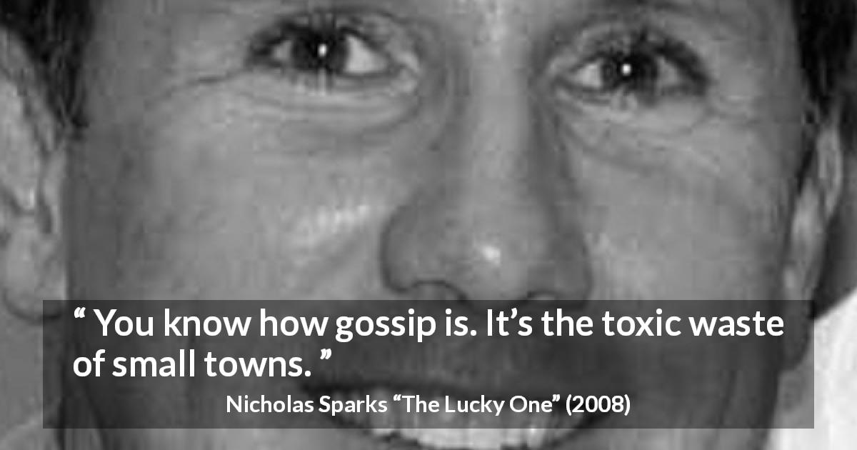 "Nicholas Sparks about gossip (""The Lucky One"", 2008) - You know how gossip is. It's the toxic waste of small towns."