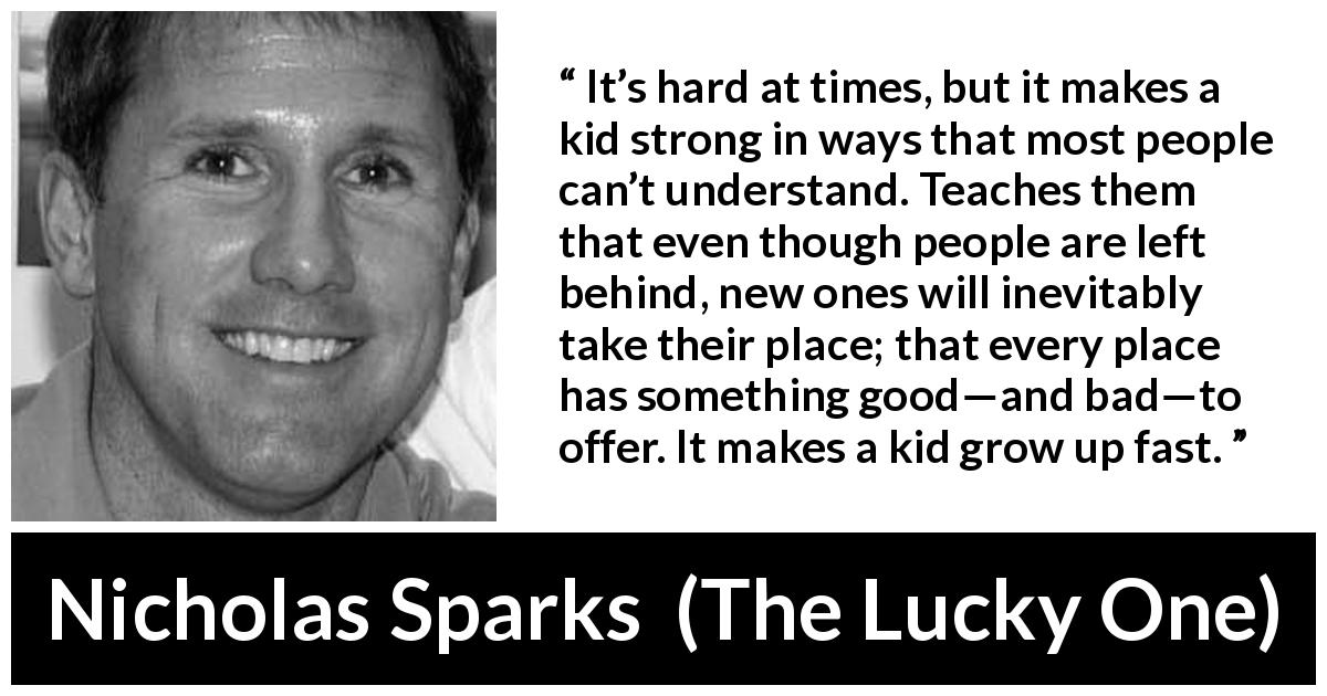 Nicholas Sparks quote about growth from The Lucky One (2008) - It's hard at times, but it makes a kid strong in ways that most people can't understand. Teaches them that even though people are left behind, new ones will inevitably take their place; that every place has something good—and bad—to offer. It makes a kid grow up fast.