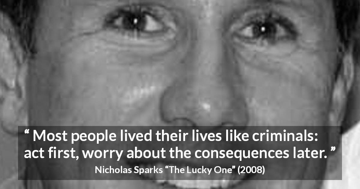"Nicholas Sparks about life (""The Lucky One"", 2008) - Most people lived their lives like criminals: act first, worry about the consequences later."