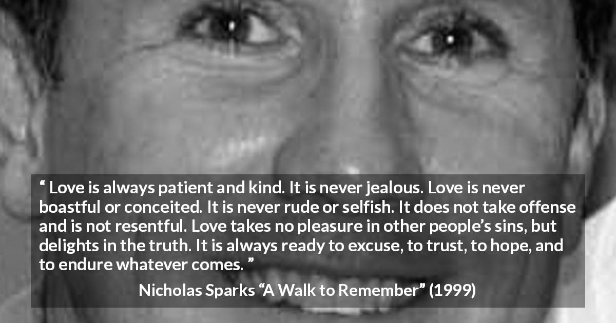 "Nicholas Sparks about love (""A Walk to Remember"", 1999) - Love is always patient and kind. It is never jealous. Love is never boastful or conceited. It is never rude or selfish. It does not take offense and is not resentful. Love takes no pleasure in other people's sins, but delights in the truth. It is always ready to excuse, to trust, to hope, and to endure whatever comes."