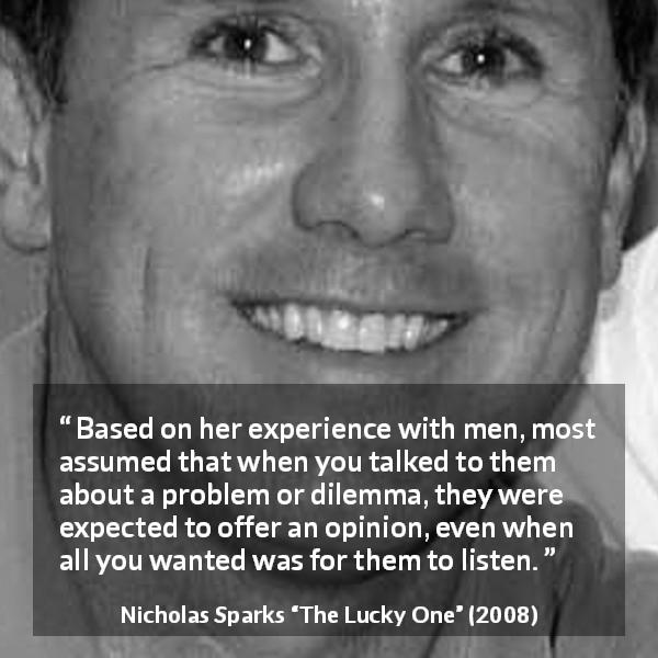Nicholas Sparks quote about men from The Lucky One (2008) - Based on her experience with men, most assumed that when you talked to them about a problem or dilemma, they were expected to offer an opinion, even when all you wanted was for them to listen.