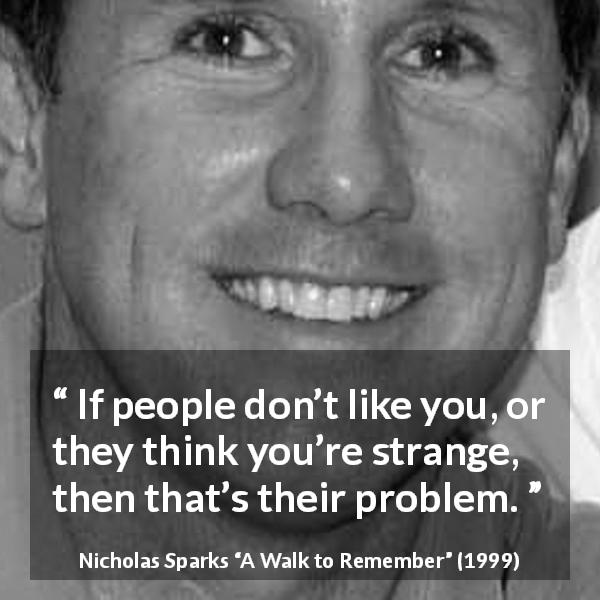 "Nicholas Sparks about opinion (""A Walk to Remember"", 1999) - If people don't like you, or they think you're strange, then that's their problem."