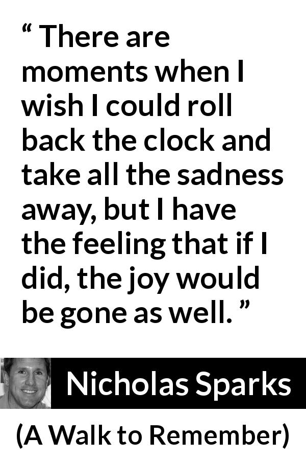 "Nicholas Sparks about sadness (""A Walk to Remember"", 1999) - There are moments when I wish I could roll back the clock and take all the sadness away, but I have the feeling that if I did, the joy would be gone as well."