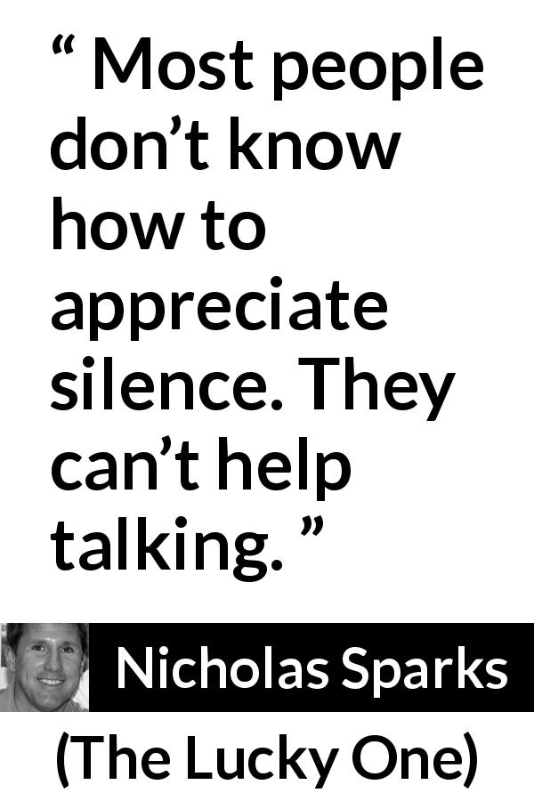 "Nicholas Sparks about silence (""The Lucky One"", 2008) - Most people don't know how to appreciate silence. They can't help talking."