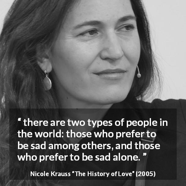 "Nicole Krauss about sadness (""The History of Love"", 2005) - there are two types of people in the world: those who prefer to be sad among others, and those who prefer to be sad alone."