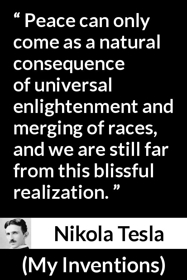 "Nikola Tesla about peace (""My Inventions"", 1919) - Peace can only come as a natural consequence of universal enlightenment and merging of races, and we are still far from this blissful realization."