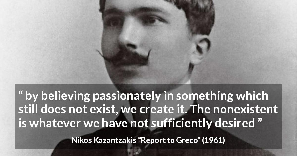 "Nikos Kazantzakis about desire (""Report to Greco"", 1961) - by believing passionately in something which still does not exist, we create it. The nonexistent is whatever we have not sufficiently desired"