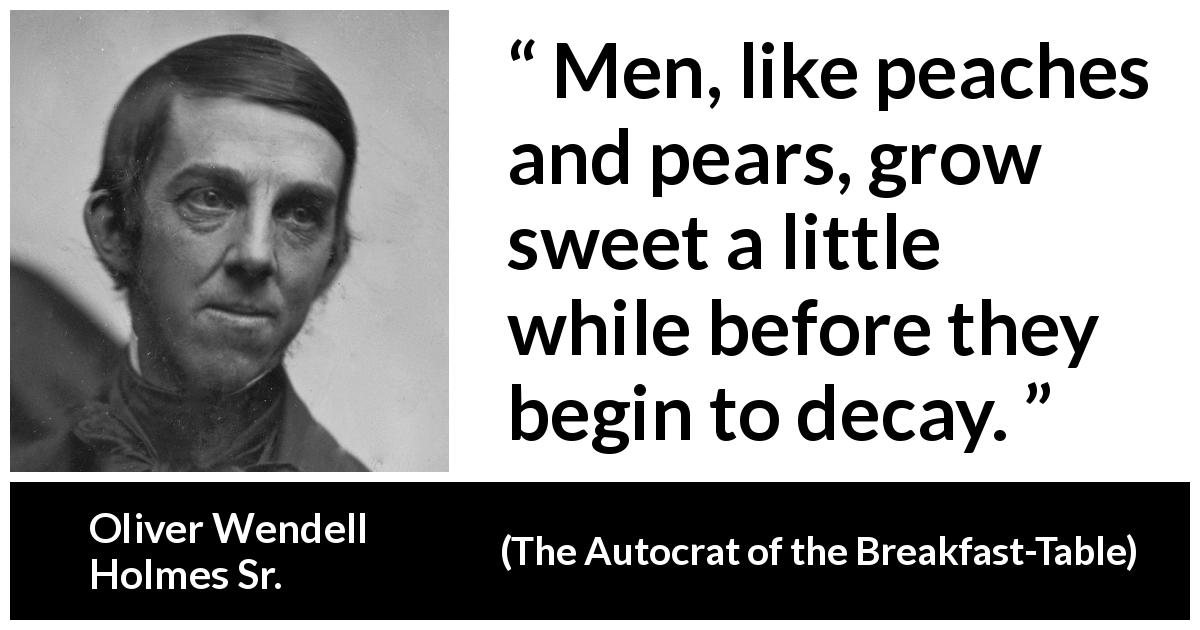 "Oliver Wendell Holmes Sr. about age (""The Autocrat of the Breakfast-Table"", 1858) - Men, like peaches and pears, grow sweet a little while before they begin to decay."