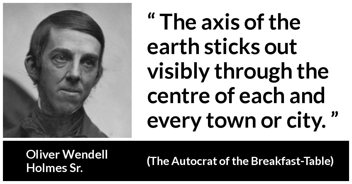 "Oliver Wendell Holmes Sr. about city (""The Autocrat of the Breakfast-Table"", 1858) - The axis of the earth sticks out visibly through the centre of each and every town or city."