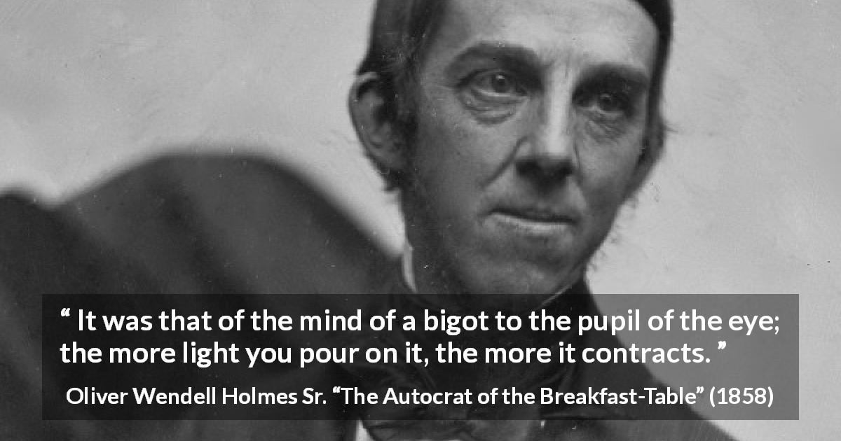 "Oliver Wendell Holmes Sr. about enlightenment (""The Autocrat of the Breakfast-Table"", 1858) - It was that of the mind of a bigot to the pupil of the eye; the more light you pour on it, the more it contracts."