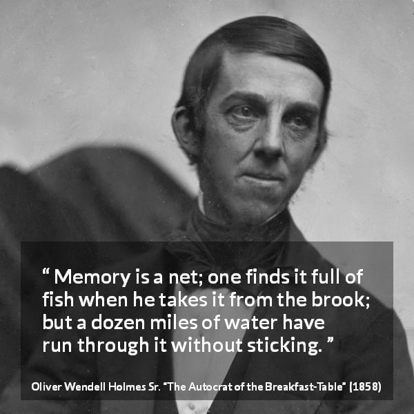 "Oliver Wendell Holmes Sr. about forgetting (""The Autocrat of the Breakfast-Table"", 1858) - Memory is a net; one finds it full of fish when he takes it from the brook; but a dozen miles of water have run through it without sticking."