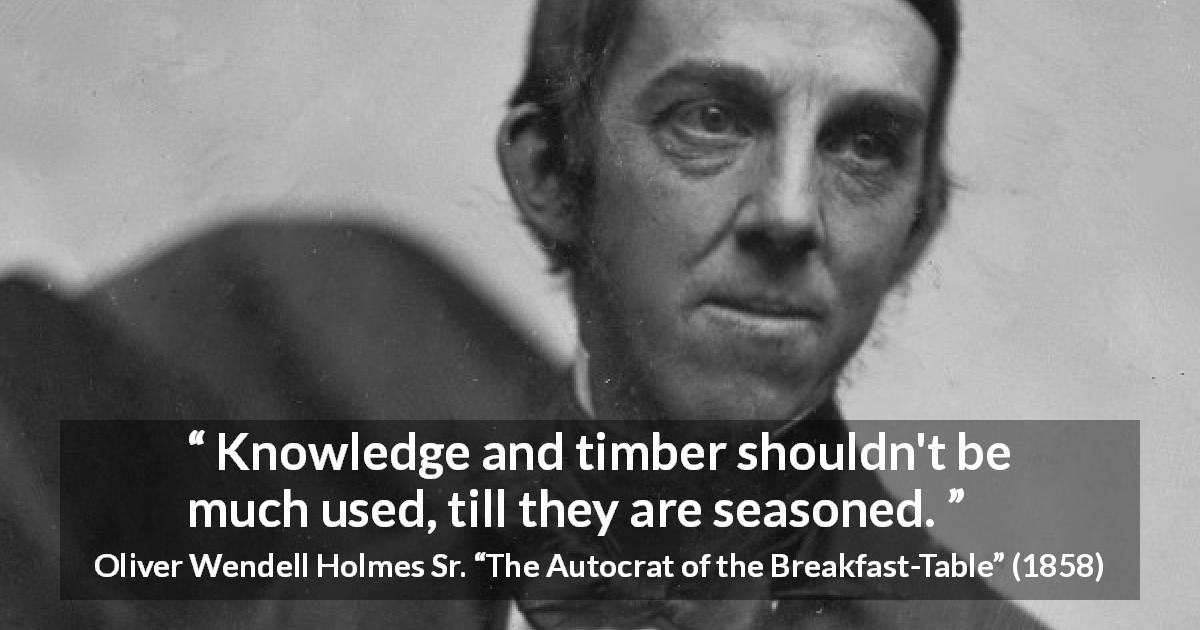 "Oliver Wendell Holmes Sr. about knowledge (""The Autocrat of the Breakfast-Table"", 1858) - Knowledge and timber shouldn't be much used, till they are seasoned."