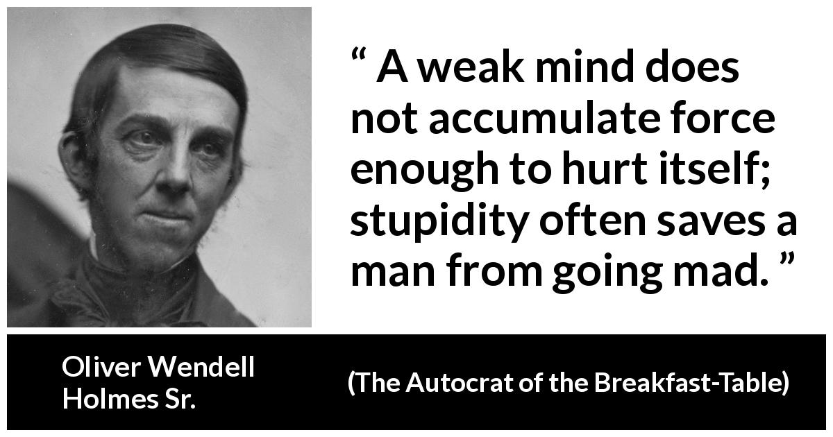 "Oliver Wendell Holmes Sr. about madness (""The Autocrat of the Breakfast-Table"", 1858) - A weak mind does not accumulate force enough to hurt itself; stupidity often saves a man from going mad."