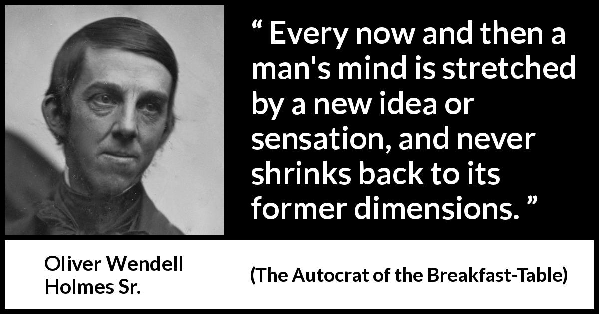 Oliver Wendell Holmes Sr. - The Autocrat of the Breakfast-Table - Every now and then a man's mind is stretched by a new idea or sensation, and never shrinks back to its former dimensions.
