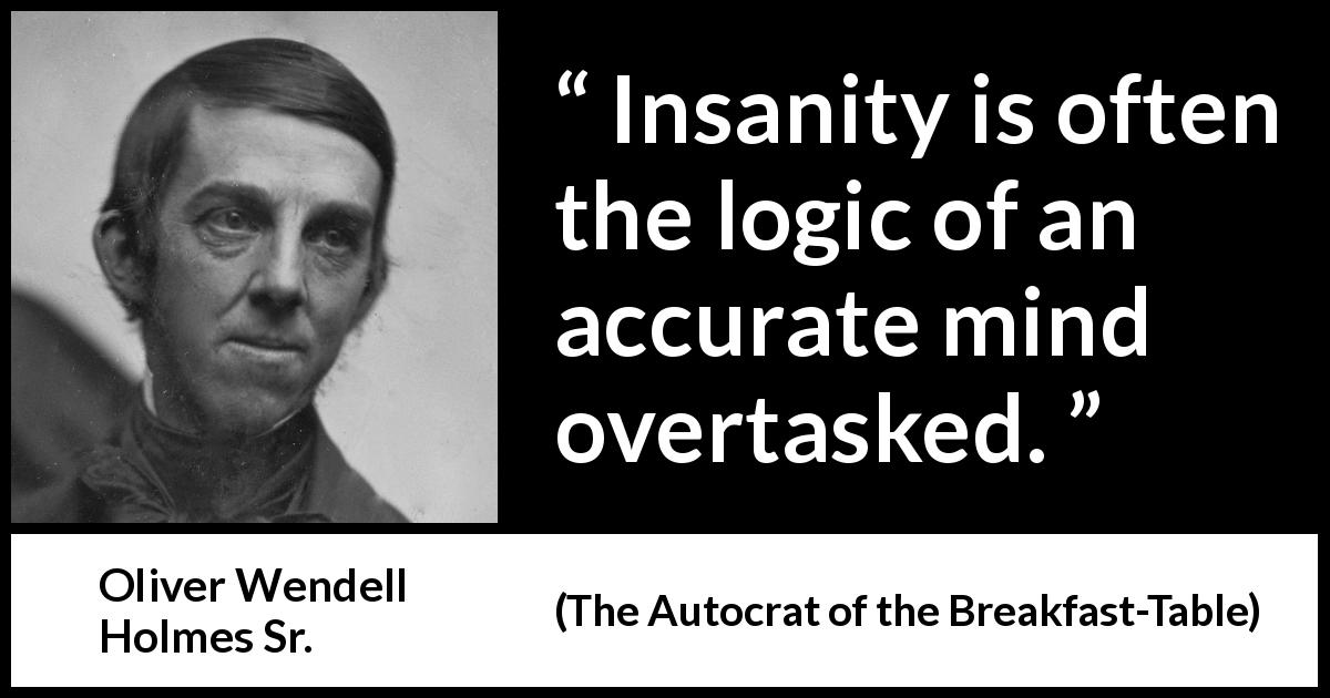 Oliver Wendell Holmes Sr. - The Autocrat of the Breakfast-Table - Insanity is often the logic of an accurate mind overtasked.