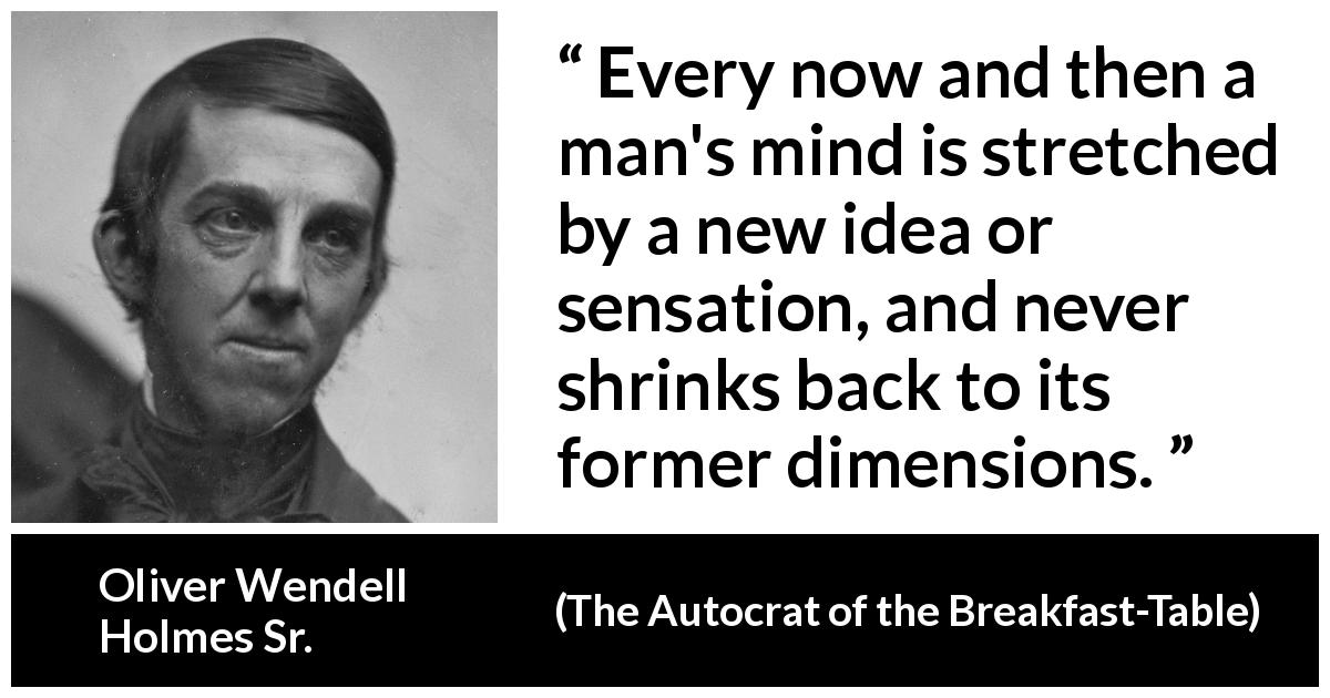 Oliver Wendell Holmes Sr. quote about mind from The Autocrat of the Breakfast-Table (1858) - Every now and then a man's mind is stretched by a new idea or sensation, and never shrinks back to its former dimensions.