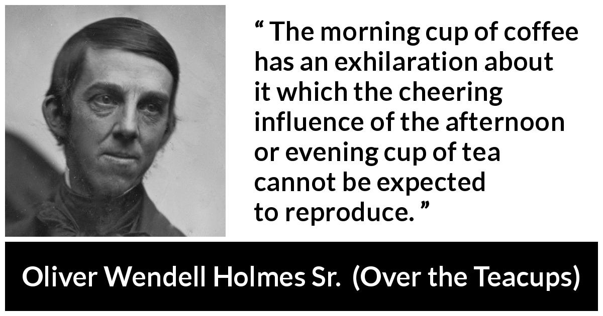 "Oliver Wendell Holmes Sr. about morning (""Over the Teacups"", 1891) - The morning cup of coffee has an exhilaration about it which the cheering influence of the afternoon or evening cup of tea cannot be expected to reproduce."