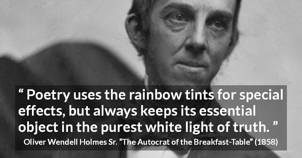 "Oliver Wendell Holmes Sr. about truth (""The Autocrat of the Breakfast-Table"", 1858) - Poetry uses the rainbow tints for special effects, but always keeps its essential object in the purest white light of truth."