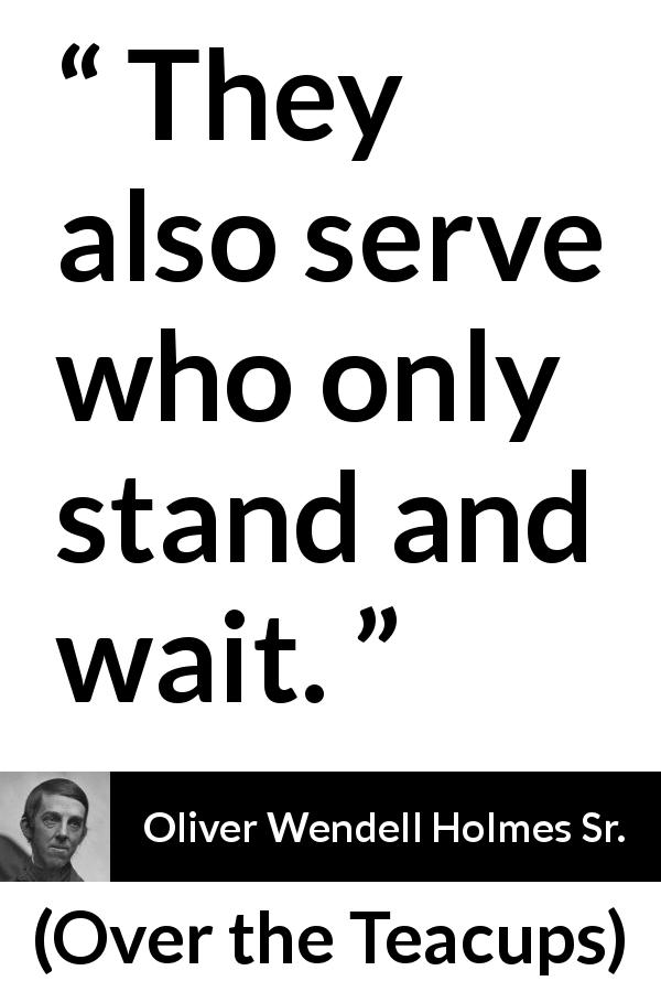 "Oliver Wendell Holmes Sr. about waiting (""Over the Teacups"", 1891) - They also serve who only stand and wait."
