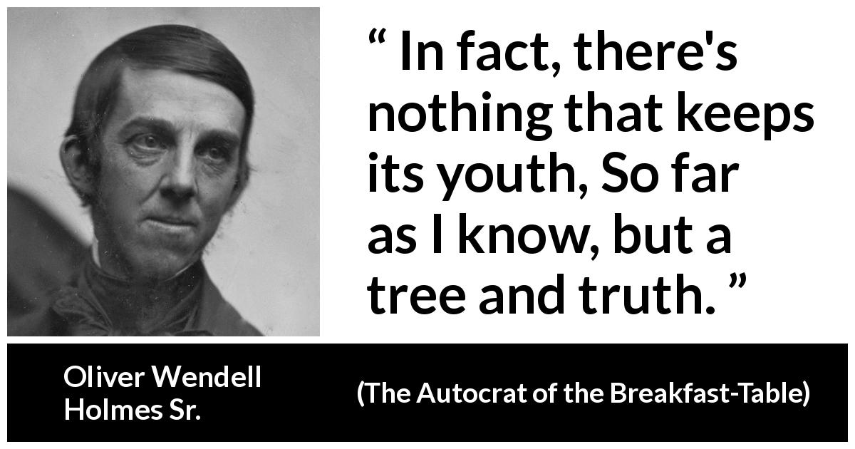 "Oliver Wendell Holmes Sr. about youth (""The Autocrat of the Breakfast-Table"", 1858) - In fact, there's nothing that keeps its youth, So far as I know, but a tree and truth."