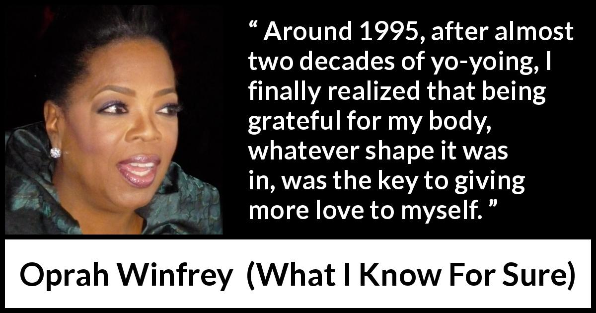 "Oprah Winfrey about body (""What I Know For Sure"", 2014) - Around 1995, after almost two decades of yo-yoing, I finally realized that being grateful for my body, whatever shape it was in, was the key to giving more love to myself."