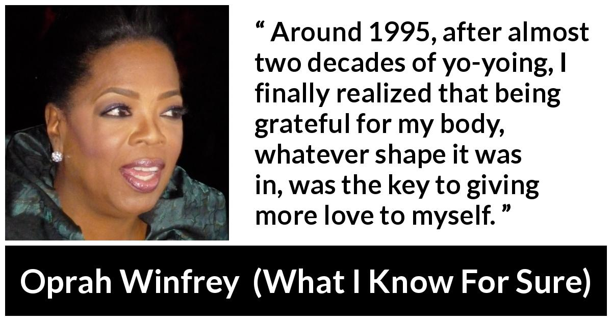 Oprah Winfrey - What I Know For Sure - Around 1995, after almost two decades of yo-yoing, I finally realized that being grateful for my body, whatever shape it was in, was the key to giving more love to myself.