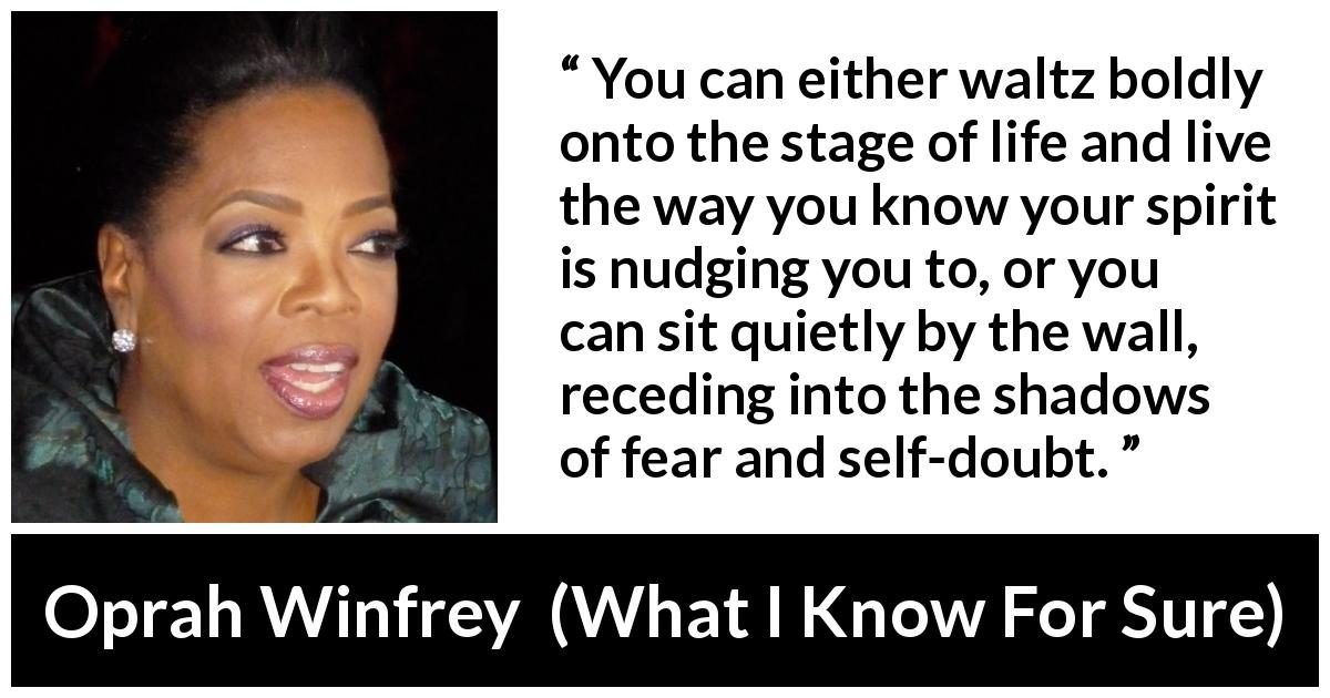 Oprah Winfrey - What I Know For Sure - You can either waltz boldly onto the stage of life and live the way you know your spirit is nudging you to, or you can sit quietly by the wall, receding into the shadows of fear and self-doubt.