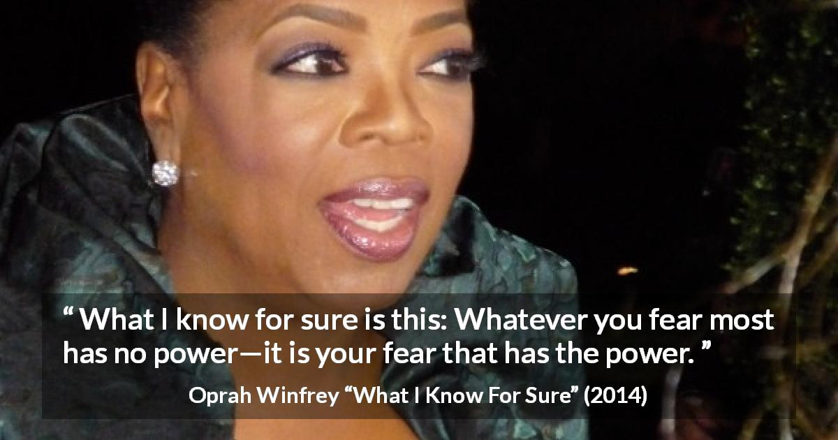 Oprah Winfrey quote about fear from What I Know For Sure - What I know for sure is this: Whatever you fear most has no power—it is your fear that has the power.